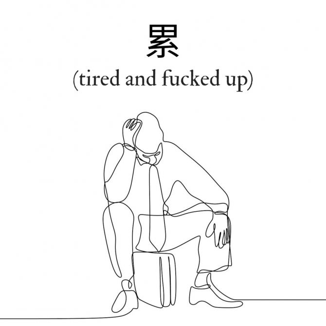 累 (tired & fucked up)